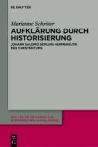 Aufklärung durch Historisierung - Johann Salomo Semlers Hermeneutik des Christentums.
