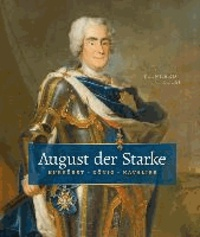 August der Starke - Kurfürst, König, Kavalier.