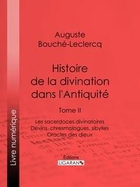 Auguste Bouché-Leclercq et  Ligaran - Histoire de la divination dans l'Antiquité - Tome II - Les sacerdoces divinatoires - Devins, chresmologues, sibylles - Oracles des dieux.