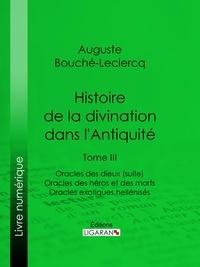 Auguste Bouché-Leclercq et  Ligaran - Histoire de la divination dans l'Antiquité - Tome III - Oracles des dieux (suite) - Oracles des héros et des morts - Oracles exotiques hellénisés.
