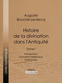 Auguste Bouché-Leclercq et  Ligaran - Histoire de la divination dans l'Antiquité - Tome I - Introduction - Divination hellénique (méthodes).
