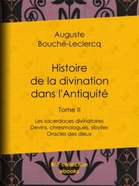 Auguste Bouché-Leclercq - Histoire de la divination dans l'Antiquité - Tome II - Les sacerdoces divinatoires - Devins, chresmologues, sibylles - Oracles des dieux.