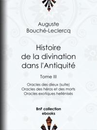 Auguste Bouché-Leclercq - Histoire de la divination dans l'Antiquité - Tome III - Oracles des dieux (suite) - Oracles des héros et des morts - Oracles exotiques hellénisés.