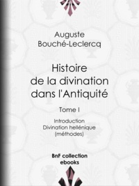 Auguste Bouché-Leclercq - Histoire de la divination dans l'Antiquité - Tome I - Introduction - Divination hellénique (méthodes).