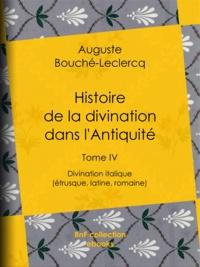 Auguste Bouché-Leclercq - Histoire de la divination dans l'Antiquité - Tome IV - Divination italique (étrusque, latine, romaine).