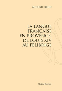 Auguste Brun - La langue française en Provence, de Louis XIV au Félibrige.