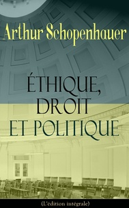 Auguste Dietrich et Arthur Schopenhauer - Éthique, droit et politique (L'édition intégrale) - La base de la morale: Philosophie du droit, Sur l'éducation, Observations psychologiques.