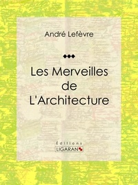 Auguste Dieudonné Lancelot et Émile Thérond - Les merveilles de l'architecture - Essai historique sur l'architecture.
