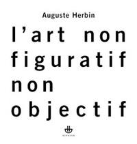 Auguste Herbin - L'art non-figuratif non-objectif - Suivi de La réalité de la peinture non-objective.