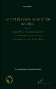 Auguste Iloki - Le droit des parcelles de terrain au Congo - Tome 3, L'espace foncier des personnes publiques, la constitution et la gestion des biens, l'expropriation pour cause d'utilité publique.