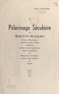 Auguste Maugenre - Pèlerinage séculaire à Saint-Auger - Evêque d'Austrasie, anachorète des Vosges, coadjuteur du roi Pontife Saint-Goëry dans la fondation du Monastère des Épines, et de la ville primitive de Spinal.