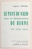 Auguste Verdeil - Le Pays de Vaud sous la domination de Berne.