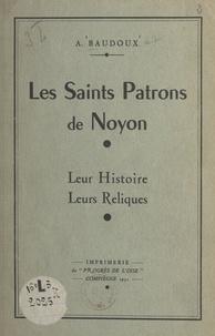 Augustin Baudoux - Les Saints Patrons de Noyon - Leur histoire, leurs reliques.