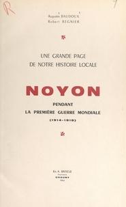 Augustin Baudoux et Robert Regnier - Une grande page de notre histoire locale : Noyon pendant la première guerre mondiale (1914-1918).