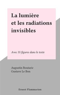 Augustin Boutaric et Gustave Le Bon - La lumière et les radiations invisibles - Avec 55 figures dans le texte.