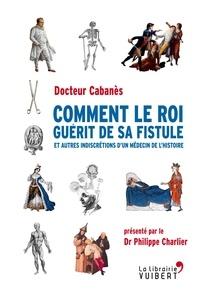 Feriasdhiver.fr Comment le roi guérit de sa fistule - Et autres indiscrétions d'un médecin de l'Histoire Image