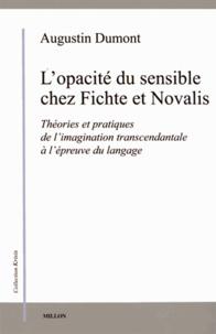Augustin Dumont - L'opacité du sensible chez Fichte et Novalis - Théories et pratiques de l'imagination transcendantale à l'épreuve du langage.