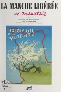 Augustin Le Maresquier et Michel Boivin - La Manche libérée et meurtrie - Couverture et 4 hors-texte en couleur de Pierre Campain.