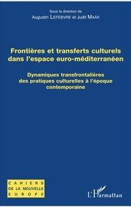Augustin Lefebvre et Judit Maar - Frontières et transferts culturels dans l'espace euro-méditerranéen - Dynamiques transfrontalières des pratiques culturelles à l'époque contemporaine.