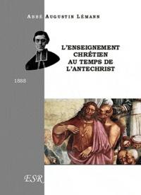 Augustin Lémann - L'enseignement chrétien au temps de l'antéchrist.