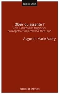 """Augustin-Marie Aubry - Obéir ou assentir ? - De la """"soumission religieuse"""" au magistère simplement authentique."""