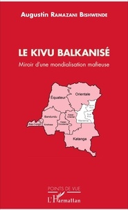 Augustin Ramazani Bishwende - Le Kivu balkanisé - Miroir d'une mondialisation mafieuse.