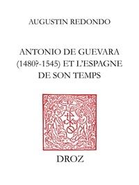 Augustin Redondo - Antonio de Guevara (1480? - 1545) et l'Espagne de son temps - De la carrière officielle aux ouvres politico-morales.