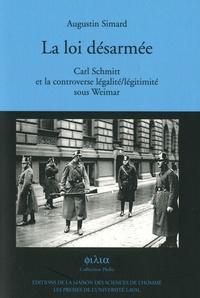 Augustin Simard - La loi désarmée - Carl Schmitt et la controverse légalité/légitimité sous Weimar.