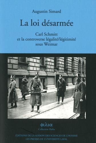 Augustin Simard - La loi desarmée - Carl Schmitt et la controverse légalité/légitimité sous Weimar.