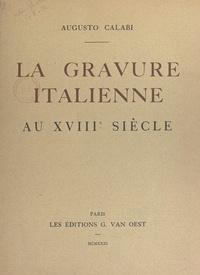 Augusto Calabi et  Collectif - La gravure italienne au XVIIIe siècle.