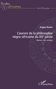 Auguy Makey - L'aurore de la philosophie négro-africaine du XXe siècle - Oeuvres, clés, analyse.