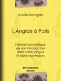 Aurèle Kervigan - L'Anglais à Paris - Histoire humoristique de son introduction dans notre langue et dans nos mœurs.
