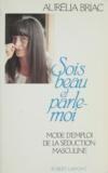 Aurélia Briac - Sois beau et parle-moi - Mode d'emploi de la séduction masculine.