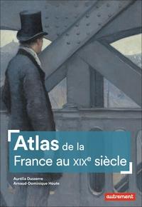 Aurélia Dusserre et Arnaud-Dominique Houte - Atlas de la France au XIXe siècle.