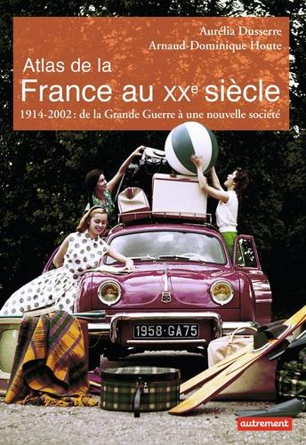 Aurélia Dusserre et Arnaud-Dominique Houte - Atlas de la France au XXe siècle - 1914-2002 : de la Grande Guerre à une nouvelle société.