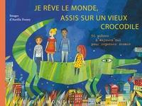 Aurélia Fronty - Je rêve le monde, assis sur un vieux crocodile - 50 poèmes d'aujourd'hui pour repenser demain.