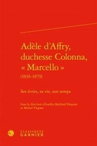 """Aurélia Maillard Despont et Michel Viegnes - Adèle d'Affry, duchesse Colonna, """"Marcello"""" (1836-1879) - Ses écrits, sa vie, son temps."""
