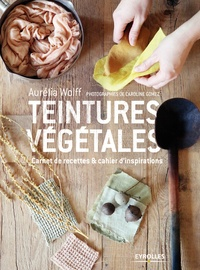 Il ebook téléchargement gratuit pdf Teintures végétales  - Carnet de recettes & cahiers d'inspirations PDF RTF DJVU (Litterature Francaise) 9782212741568 par Aurélia Wolff