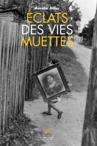 Aurélie Adler - Eclats des vies muettes - Figures du minuscule et du marginal dans les récits de vie d'Annie Ernaux, Pierre Michon, Pierre Bergounioux et François Bon.