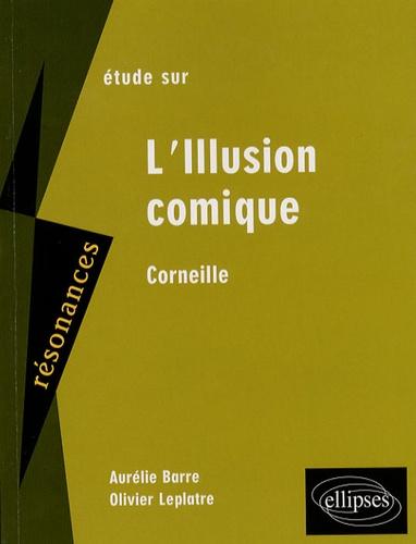 Aurélie Barre et Olivier Leplâtre - Etude sur Corneille - L'Illusion comique.
