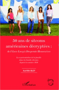 Aurélie Blot - 50 ans de sitcoms américaines décryptées : de I love Lucy à Desperate Housewives - La représentation de la famille dans les family sitcoms depuis les années 1950.