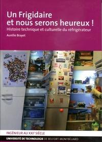 Aurélie Brayet - Un frigidaire et nous serons heureux ! - Histoire technique et culturelle du réfrigérateur.