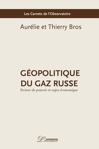 Aurélie Bros et Thierry Bros - Géopolitique du gaz russe - Vecteur de pouvoir et enjeu économique.