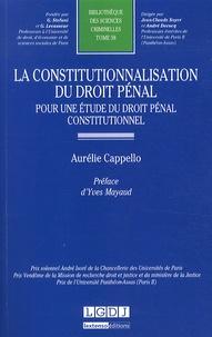 Aurélie Cappello - La constitutionnalisation du droit pénal - Pour une étude du droit pénal constitutionnel.