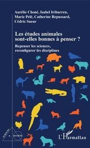 Aurélie Choné et Isabelle Iribarren - Les études animales sont-elles bonnes à penser ? Repenser les sciences, reconfigurer les disciplines.