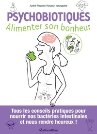 Aurélie Fleschen-Portuese - Psychobiotiques - Alimenter son bonheur - Tous les conseils pratiques pour nourrir nos bactéries intestinales et nous rendre heureux !.