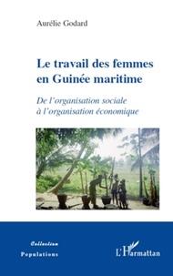 Aurélie Godard - Le travail des femmes en Guinée maritime - De l'organisation sociale à l'organisation économique.