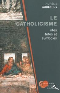 Aurélie Godefroy - Le catholicisme : rites, fêtes et symboles.