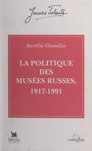 Aurélie Gosselin et Léon Pressouyre - La politique des musées russes, 1917-1991.