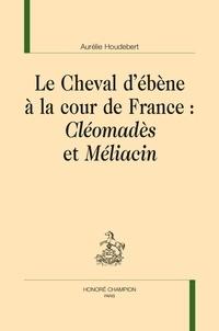 Aurélie Houdebert - Le Cheval d'ébène à la cour de France : Cléomadès et Méliacin.